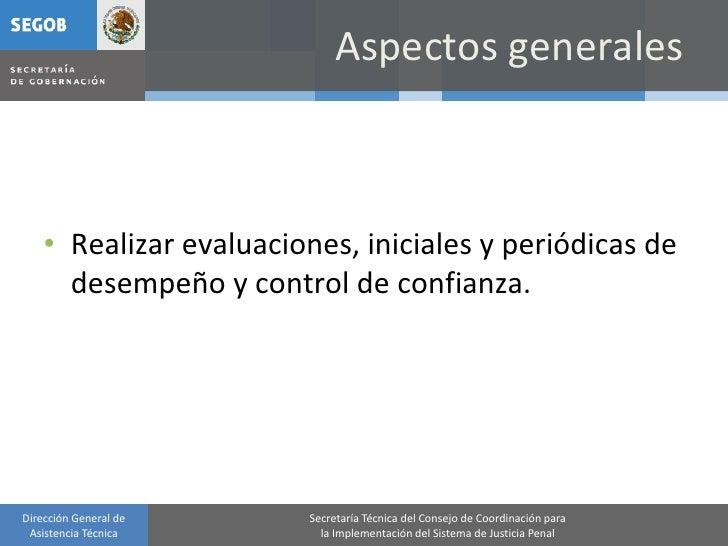 Aspectos generales        • Realizar evaluaciones, iniciales y periódicas de       desempeño y control de confianza.     D...