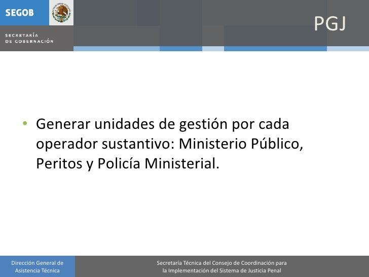 PGJ        • Generar unidades de gestión por cada       operador sustantivo: Ministerio Público,       Peritos y Policía M...