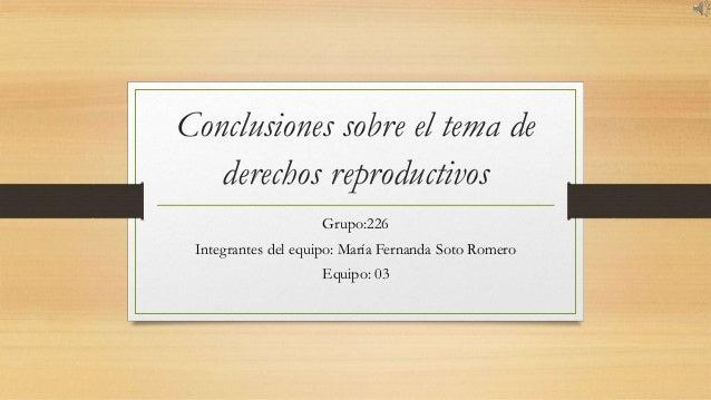 Conclusiones sobre el tema de derechos reproductivos Grupo:226 Integrantes del equipo: María Fernanda Soto Romero Equipo: ...