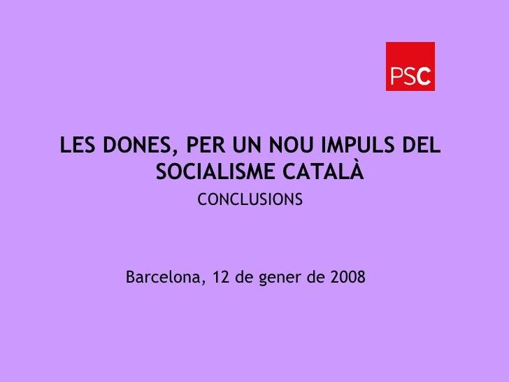 Barcelona, 12 de gener de 2008 <ul><li>LES DONES, PER UN NOU IMPULS DEL SOCIALISME CATALÀ </li></ul><ul><li>CONCLUSIONS </...