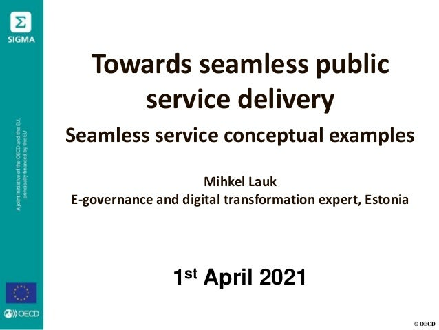 © OECD Towards seamless public service delivery Seamless service conceptual examples Mihkel Lauk E-governance and digital ...