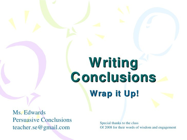 Writing Conclusions Wrap it Up! Ms. Edwards Persuasive Conclusions [email_address] Special thanks to the class Of 2008 for...