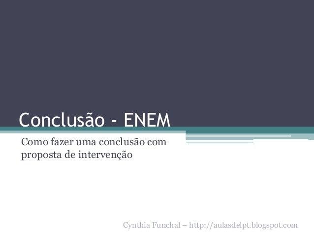 Conclusão - ENEM Como fazer uma conclusão com proposta de intervenção Cynthia Funchal – http://aulasdelpt.blogspot.com