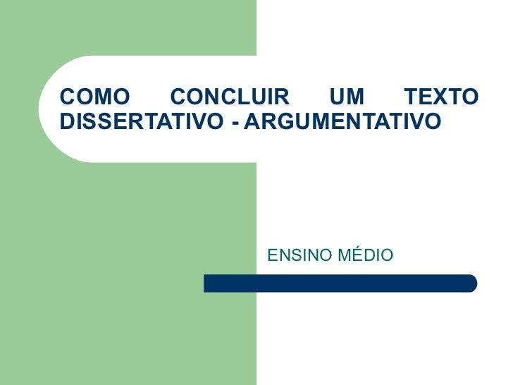 COMO    CONCLUIR    UM   TEXTODISSERTATIVO - ARGUMENTATIVO              ENSINO MÉDIO