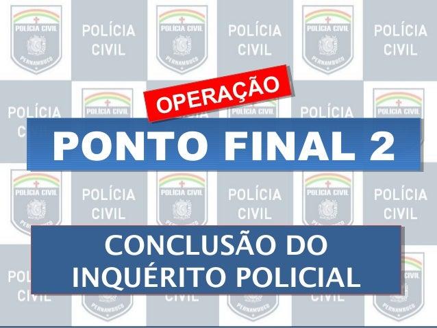 ÇÃO ÇÃO ER A PERA OP O  PONTO FINAL 2 CONCLUSÃO DO CONCLUSÃO DO INQUÉRITO POLICIAL INQUÉRITO POLICIAL