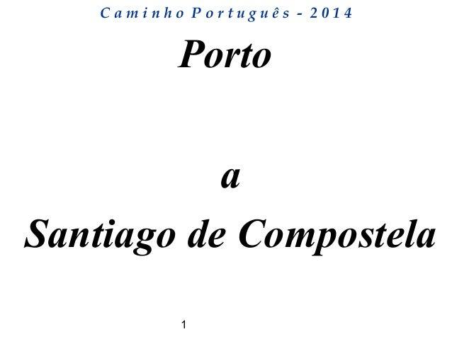 1 C a m i n h o P o r t u g u ê s - 2 0 1 4 Porto a Santiago de Compostela
