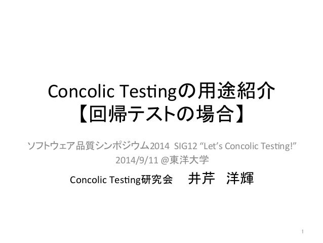 """Concolic  Tes+ngの用途紹介  【回帰テストの場合】  ソフトウェア品質シンポジウム2014  SIG12  """"Let's  Concolic  Tes+ng!""""  2014/9/11  @東洋大学  Concolic  Tes+..."""