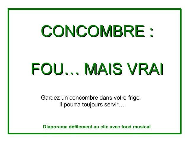 CONCOMBRE:CONCOMBRE: FOU…MAISVRAIFOU…MAISVRAI Gardezunconcombredansvotrefrigo. Ilpourratoujoursservir… Diap...