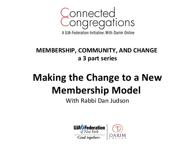 MEMBERSHIP, COMMUNITY, AND CHANGE a 3 part series Making the Change to a New Membership Model With Rabbi Dan Judson