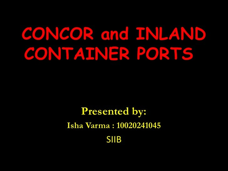 CONCOR and INLAND CONTAINER PORTS <br />Presented by:<br />Isha Varma : 10020241045<br />SIIB<br />