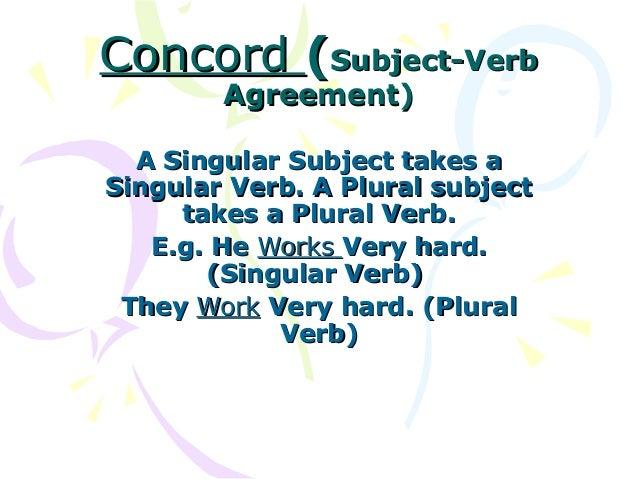 Concord (Subject-Verb        Agreement)  A Singular Subject takes aSingular Verb. A Plural subject     takes a Plural Verb...