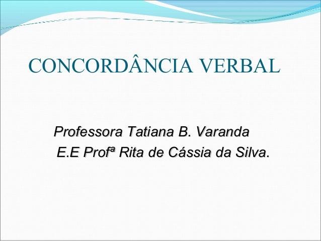 CONCORDÂNCIA VERBAL Professora Tatiana B. VarandaProfessora Tatiana B. Varanda E.E Profª Rita de Cássia da Silva.E.E Profª...
