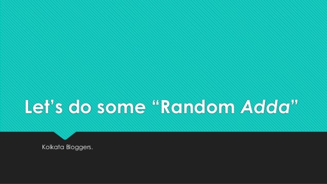 "Let's do some ""Random Adda"" Kolkata Bloggers."