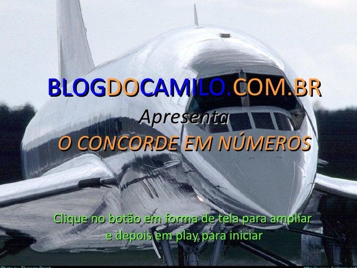 ' BLOG DO CAMILO. COM.BR Apresenta O CONCORDE EM NÚMEROS Clique no botão em forma de tela para ampliar  e depois em play p...