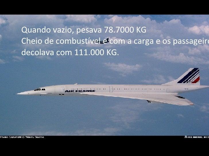 Quando vazio, pesava 78.7000 KG Cheio de combustível e com a carga e os passageiros decolava com 111.000 KG.