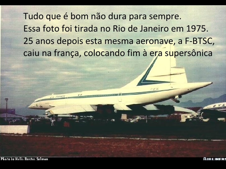Tudo que é bom não dura para sempre. Essa foto foi tirada no Rio de Janeiro em 1975. 25 anos depois esta mesma aeronave, a...