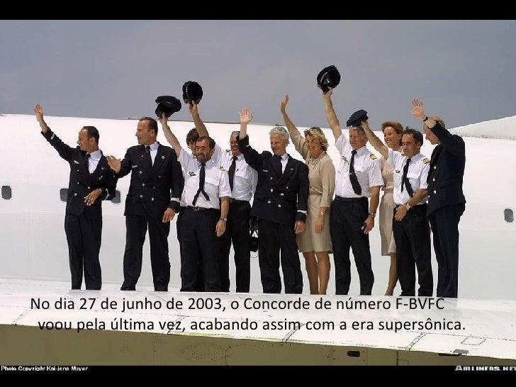 No dia 27 de junho de 2003, o Concorde de número F-BVFC voou pela última vez, acabando assim com a era supersônica.