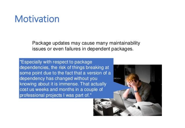 """Motivation Package updates may cause many maintainability issues or even failures in dependent packages. """"Especially with ..."""