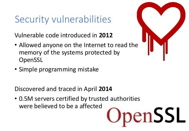 Security vulnerabilities Vulnerable code introduced in 2012 • Allowed anyone on the Internet to read the memory of the sys...