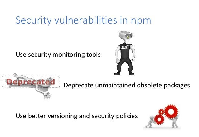 Security vulnerabilities in npm Use security monitoring tools Deprecate unmaintained obsolete packages Use better versioni...