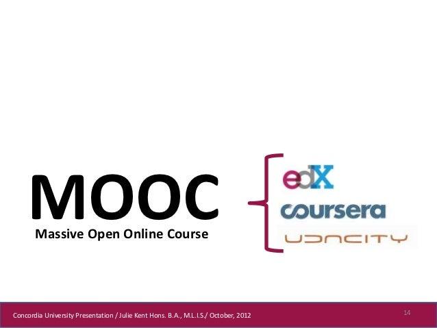 MOOC       Massive Open Online CourseConcordia University Presentation / Julie Kent Hons. B.A., M.L.I.S./ October, 2012   14