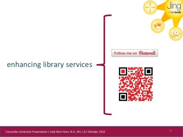 enhancing library servicesConcordia University Presentation / Julie Kent Hons. B.A., M.L.I.S./ October, 2012   23