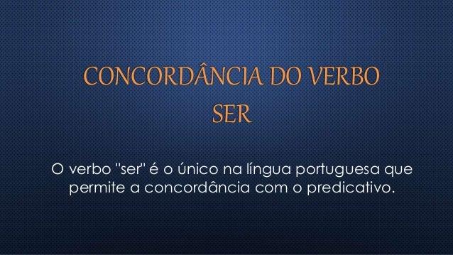 """CONCORDÂNCIA DO VERBO SER O verbo """"ser"""" é o único na língua portuguesa que permite a concordância com o predicativo."""