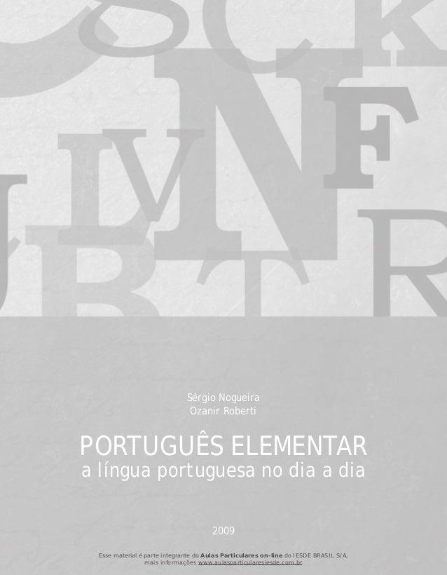 PORTUGUÊS ELEMENTAR a língua portuguesa no dia a dia Sérgio Nogueira Ozanir Roberti 2009 Esse material é parte integrante ...