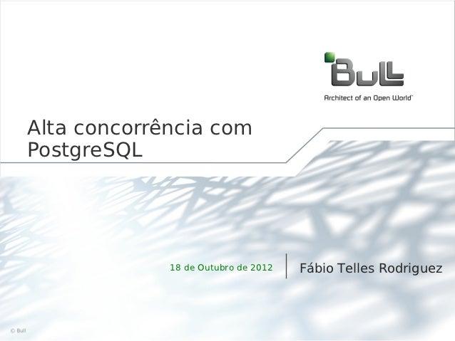 Alta concorrência com     PostgreSQL                  18 de Outubro de 2012   Fábio Telles Rodriguez©Bull 2012            ...