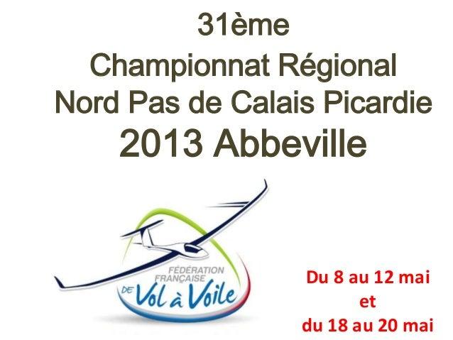 31ème  Championnat RégionalNord Pas de Calais Picardie    2013 Abbeville                 Du 8 au 12 mai                   ...