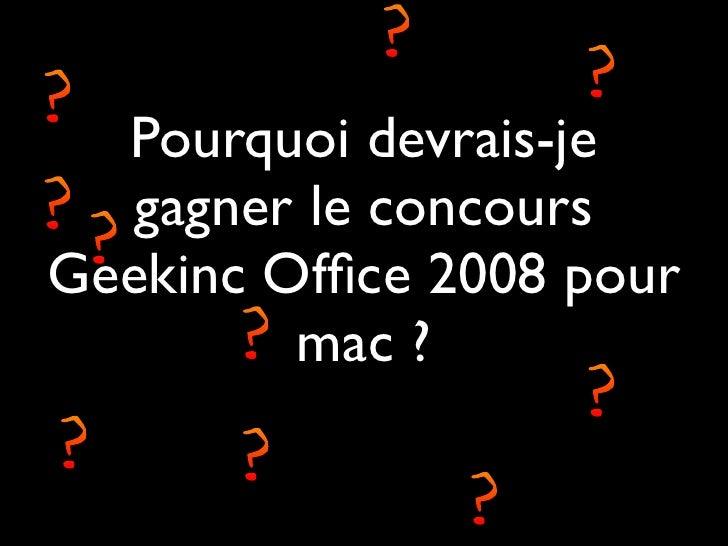Pourquoi devrais-je    gagner le concours Geekinc Office 2008 pour          mac ?