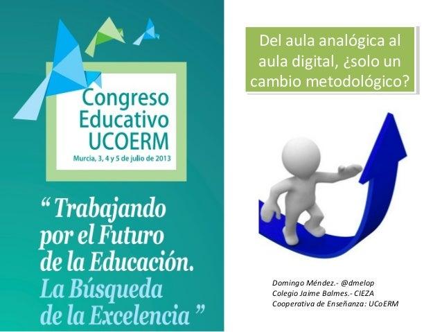 Domingo Méndez.- @dmelop Colegio Jaime Balmes.- CIEZA Cooperativa de Enseñanza: UCoERM Del aula analógica al aula digital,...