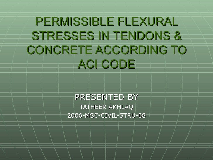 PERMISSIBLE FLEXURAL STRESSES IN TENDONS & CONCRETE ACCORDING TO ACI CODE PRESENTED BY TATHEER AKHLAQ 2006-MSC-CIVIL-STRU-08