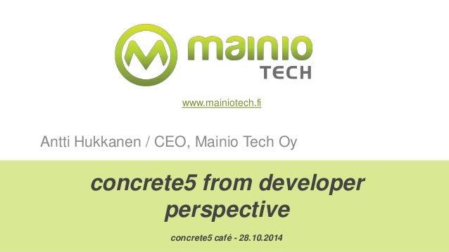 www.mainiotech.fi  Antti Hukkanen / CEO, Mainio Tech Oy  concrete5 from developer  perspective  concrete5 café - 28.10.201...