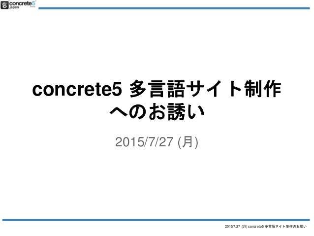 2015.7.27 (月) concrete5 多言語サイト制作のお誘い concrete5 多言語サイト制作 へのお誘い 2015/7/27 (月)
