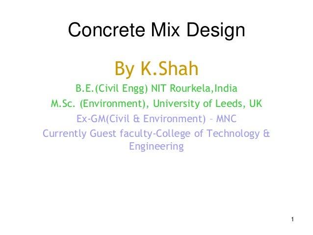 1 Concrete Mix Design By K.Shah B.E.(Civil Engg) NIT Rourkela,India M.Sc. (Environment), University of Leeds, UK Ex-GM(Civ...