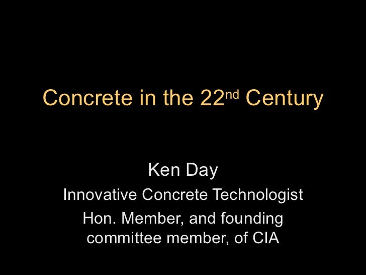 Concrete in the 22 nd  Century Ken Day Innovative Concrete Technologist Hon. Member, and founding committee member, of CIA