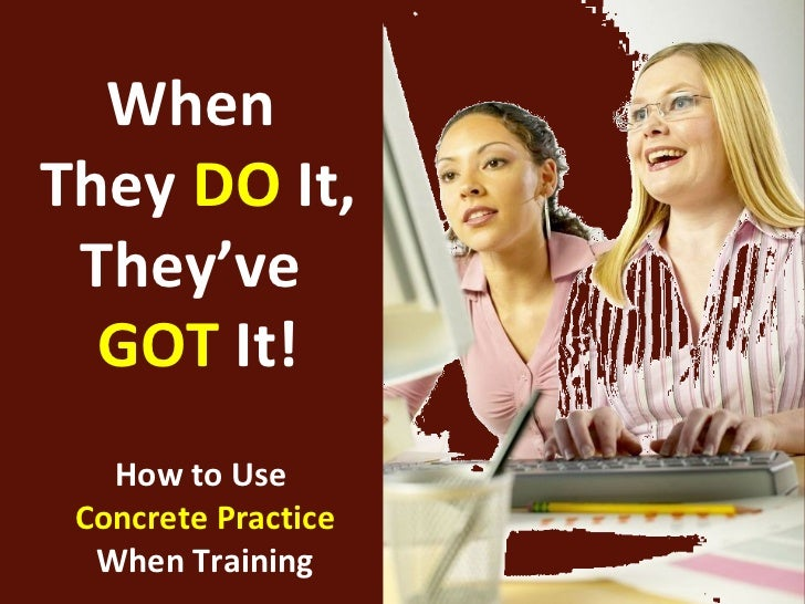 WhenThey DO It, They've  GOT It!   How to Use Concrete Practice  When Training