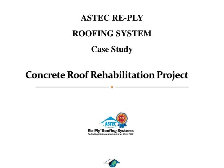ASTEC RE-PLY <br />ROOFING SYSTEM<br />Case Study<br />Concrete Roof Rehabilitation Project   <br />