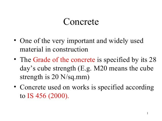 Concrete• One of the very important and widely used  material in construction• The Grade of the concrete is specified by i...
