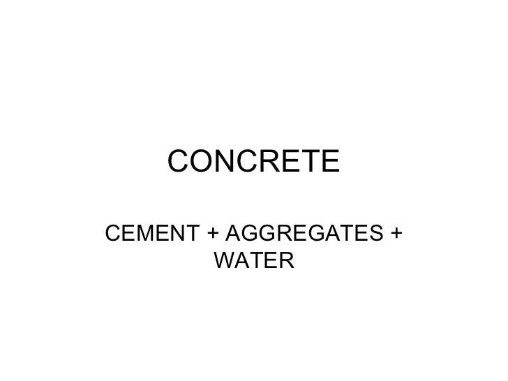 CONCRETE CEMENT + AGGREGATES + WATER