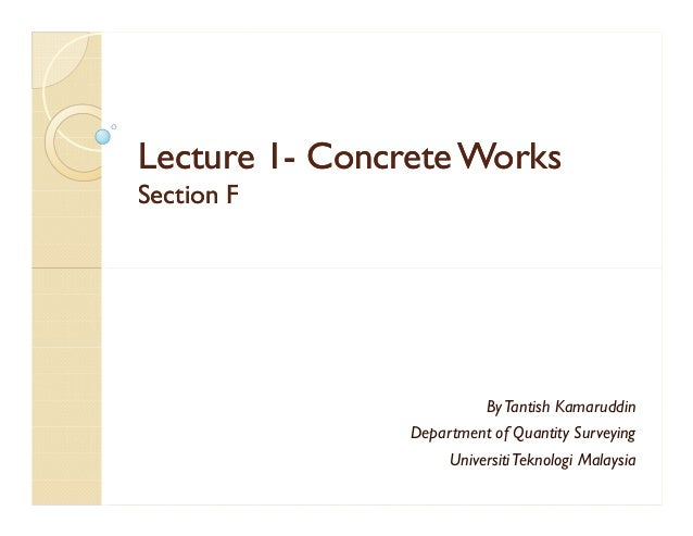 Lecture 1Lecture 1-- Concrete WorksConcrete Works Section FSection F ByTantish Kamaruddin Department of Quantity Surveying...