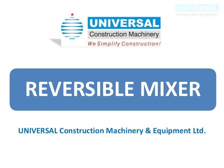 REVERSIBLE MIXERUNIVERSAL Construction Machinery & Equipment Ltd.