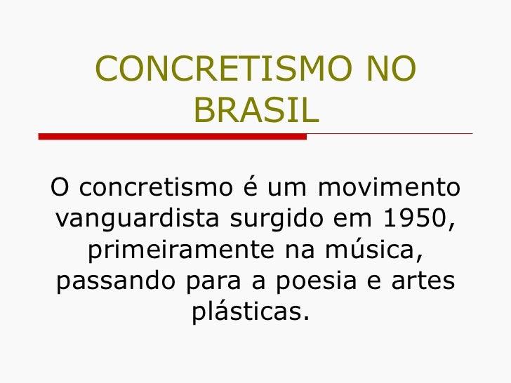 CONCRETISMO NO BRASIL O concretismo é um movimento vanguardista surgido em 1950, primeiramente na música, passando para a ...