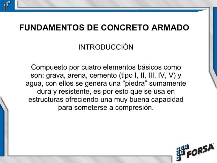 FUNDAMENTOS DE CONCRETO ARMADO INTRODUCCIÓN Compuesto por cuatro elementos básicos como son: grava, arena, cemento (tipo I...