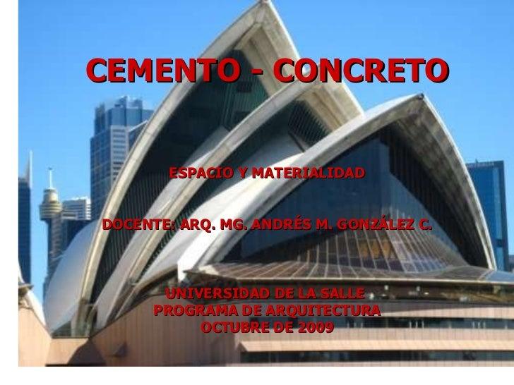 CEMENTO - CONCRETO ESPACIO Y MATERIALIDAD DOCENTE: ARQ. MG. ANDRÉS M. GONZÁLEZ C. UNIVERSIDAD DE LA SALLE  PROGRAMA DE ARQ...