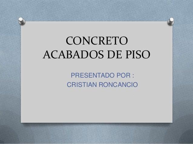 CONCRETO ACABADOS DE PISO PRESENTADO POR : CRISTIAN RONCANCIO
