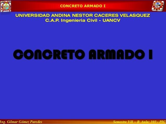 CONCRETO ARMADO I UNIVERSIDAD ANDINA NESTOR CACERES VELASQUEZ C.A.P. Ingenieria Civil - UANCV CONCRETO ARMADO I Ing. Gilma...