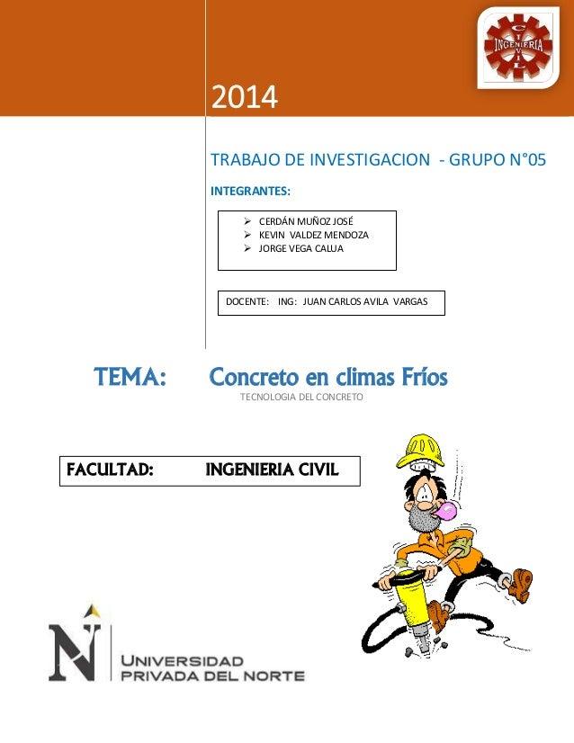 2014  TRABAJO DE INVESTIGACION - GRUPO N°05  INTEGRANTES:  TEMA: Concreto en climas Fríos  TECNOLOGIA DEL CONCRETO   CERD...