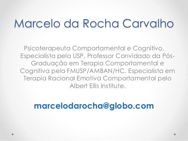 Marcelo da Rocha Carvalho  Psicoterapeuta Comportamental e Cognitivo,  Especialista pela USP, Professor Convidado da Pós- ...